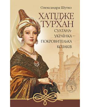 Хатідже Турхан: Історичний роман: Кн.3: Султана-українка — покровителька козаків