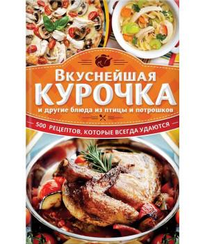 Вкуснейшая курочка и другие блюда из птицы и потрошков. 500  рецептов, которые всегда удаются
