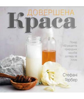 Довершена краса. Понад 150 рецептів природних засобів догляду за тілом