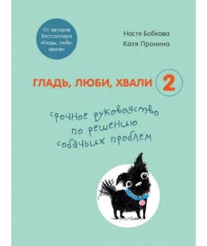 Гладь, люби, хвали 2. Срочное руководство по решению собачьих проблем