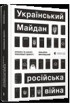 Український Майдан, російська війна. Хроніка та аналіз Революції Гідності