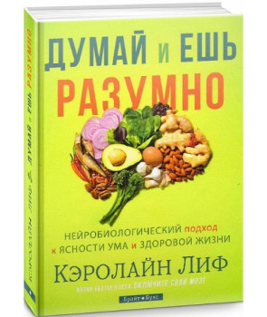 Думай и ешь разумно. Нейробиологический подход к ясности ума и здоровой жизни